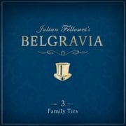 Julian Fellowes's Belgravia Episode 3 - Family Ties audiobook by Julian Fellowes