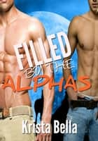Filled By The Alphas ebook by Krista Bella