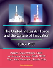 The United States Air Force and the Culture of Innovation, 1945-1965: Missiles, Space Vehicles, ICBMs, von Karman, Schriever, RAND, MITRE, Titan, Atlas, Minuteman, Sputnik Crisis ebook by Progressive Management