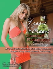 Green Screen Glamour Photography Made Easy - How to Create Beautiful Composite Glamour Images Using Green Screen Technology ebook by Jack Watson