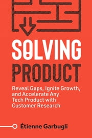 Solving Product - Reveal Gaps, Ignite Growth, and Accelerate Any Tech Product with Customer Research ebook by Étienne Garbugli