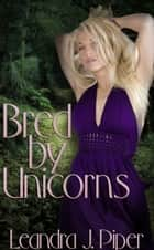 Bred by Unicorns ebook by Leandra J. Piper