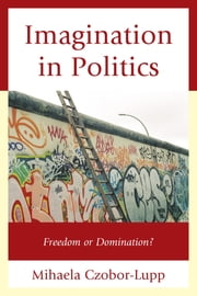 Imagination in Politics - Freedom or Domination? ebook by Mihaela Czobor-Lupp
