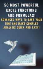 50 Most Powerful Excel Functions and Formulas: - Advanced Ways to Save Your Time and Make Complex Analysis Quick and Easy! ebook by Andrei Besedin