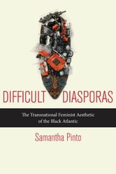 Difficult Diasporas - The Transnational Feminist Aesthetic of the Black Atlantic ebook by Samantha Pinto
