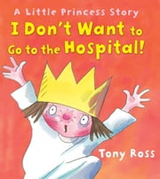 I Don't Want to Go to the Hospital! ebook by Tony  Ross,Tony  Ross