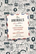 The Animals: Love Letters Between Christopher Isherwood and Don Bachardy ebook by Christopher Isherwood, Don Bachardy, Katherine Bucknell