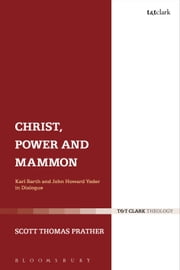 Christ, Power and Mammon - Karl Barth and John Howard Yoder in Dialogue ebook by Dr Scott Thomas Prather