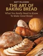 The Art of Baking Bread - What You Really Need to Know to Make Great Bread ebook by Matt Pellegrini