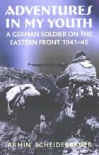Adventures in My Youth: A German Soldier on the Eastern Front 1941-45 - A German Soldier on the Eastern Front 1941-45 ebook by Armin Scheiderbauer