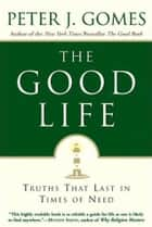 The Good Life - Truths That Last in Times of Need eBook by Peter J Gomes