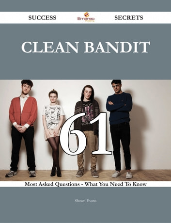 Clean Bandit 61 Success Secrets - 61 Most Asked Questions On Clean Bandit - What You Need To Know ebook by Shawn Evans