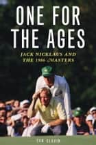 One for the Ages - Jack Nicklaus and the 1986 Masters ebook by Tom Clavin