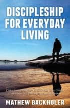 Discipleship For Everyday Living, Christian Growth, Following Jesus Christ And Making Disciples of All Nations ebook by Mathew Backholer