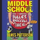 Middle School: How I Survived Bullies, Broccoli, and Snake Hill audiobook by James Patterson, Chris Tebbetts