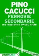 Ferrovie secondarie ebook by Pino Cacucci, Paolo Righi