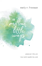 Million Little Ways, A - Uncover the Art You Were Made to Live ebook by Emily P. Freeman