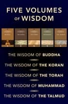 Five Volumes of Spiritual Wisdom: The Wisdom of the Torah, The Wisdom of the Talmud, The Wisdom of the Koran, The Wisdom of Muhammad, and The Wisdom of Buddha ebook by The Wisdom Series