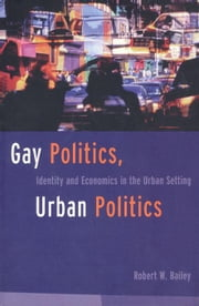 Gay Politics, Urban Politics ebook by Bailey, Robert W.