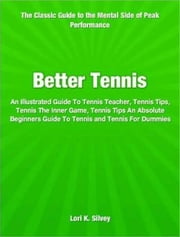 Better Tennis - An Illustrated Guide To Tennis Teacher, Tennis Tips, Tennis The Inner Game, Tennis Tips An Absolute Beginners Guide To Tennis and Tennis For Dummies ebook by Lori K. Silvey