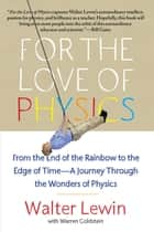 For the Love of Physics - From the End of the Rainbow to the Edge Of Time - A Journey Through the Wonders of Physics ebook by Walter Lewin, Warren Goldstein