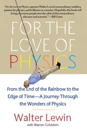 For the Love of Physics - From the End of the Rainbow to the Edge Of Time - A Journey Through the Wonders of Physics ebook by Walter Lewin