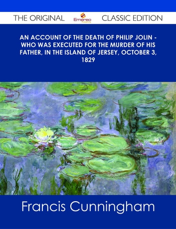 An account of the Death of Philip Jolin - who was executed for the murder of his father, in the Island of Jersey, October 3, 1829 - The Original Classic Edition ebook by Francis Cunningham