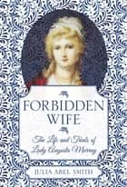 Forbidden Wife - The Life and Trials of Lady Augusta Murray ebook by Julia Abel Smith