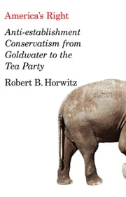 America's Right - Anti-Establishment Conservatism from Goldwater to the Tea Party ebook by Robert B. Horwitz