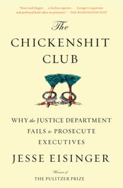 The Chickenshit Club - Why the Justice Department Fails to Prosecute Executives ebook by Jesse Eisinger