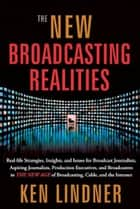 The New Braodcasting Realities: Real-Life Strategies, Insights, and Issues for Broadcast Journalists, Aspiring Journalists, Production Executives, and Broadcasters in the New Age of Broadcasting, Cable, and the Internet ebook by Ken Lindner
