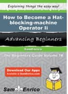 How to Become a Hat-blocking-machine Operator Ii - How to Become a Hat-blocking-machine Operator Ii ebook by Sandee Jasper