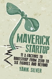 Maverick Startup - 11 X-Factors to Bootstrap From Zero to Six Figures and Beyond ebook by Yanik Silver