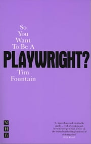 So You Want To Be A Playwright? ebook by Tim Fountain