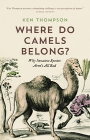 Where Do Camels Belong? - Why Invasive Species Aren't All Bad ebook by Dr. Ken Thompson