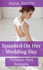 Spanked On Her Wedding Day ebook by Anna Austin