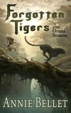 Forgotten Tigers and Other Stories ebook by Annie Bellet