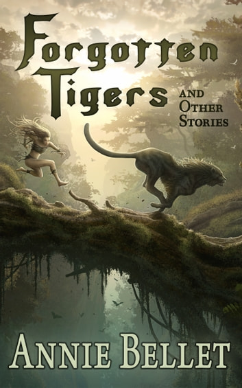 Forgotten Tigers and Other Stories - A Collection of Science Fiction and Fantasy ebook by Annie Bellet