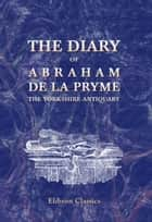 The Diary of Abraham de la Pryme, the Yorkshire Antiquary. ebook by Abraham De La Pryme.