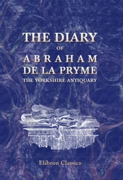 The Diary of Abraham de la Pryme, the Yorkshire Antiquary.