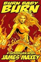 Burn Baby Burn: A Supervillain Novel ebook by James Maxey