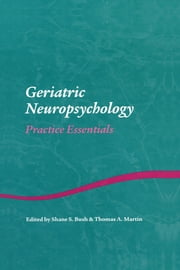 Geriatric Neuropsychology - Practice Essentials ebook by Shane S. Bush,Thomas A. Martin