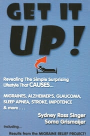 Get It Up! - Revealing the Simple Surprising Lifestyle That Causes Migraines, Alzheimer's, Glaucoma, Sleep Apnea, Stroke, Impotence, & More ebook by Sydney Ross Singer,Soma Grismaijer