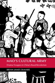 Mao's Cultural Army - Drama Troupes in China's Rural Revolution ebook by Brian DeMare
