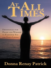 At All Times - Devotionals for Praise and Worship to Empower You for Daily Living ebook by Donna Renay Patrick