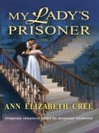 My Lady's Prisoner ebook by Ann Elizabeth Cree