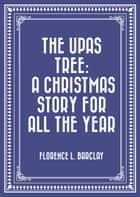 The Upas Tree: A Christmas Story for all the Year ebook by Florence L. Barclay