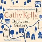 Between Sisters - A warm, wise story about family and friendship from the #1 Sunday Times bestseller audiobook by Cathy Kelly