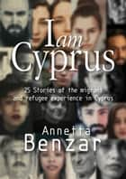 I Am Cyprus - 25 Stories of the Migrant and Refugee Experience in Cyprus ebook by Annetta Benzar