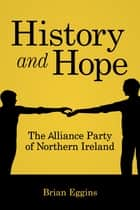 History and Hope - The Alliance Party of Northern Ireland ebook by Brian Eggins